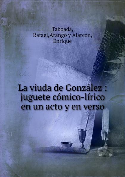 Rafael Taboada La viuda de Gonzalez : juguete comico-lirico en un acto y en verso composer alvarez cambio de almas fantasia comico lirica en un acto y cuatro cuadros en verso spanish edition