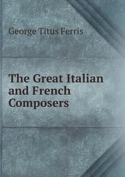 George Titus Ferris The Great Italian and French Composers george titus ferris great singers malibran to titiens