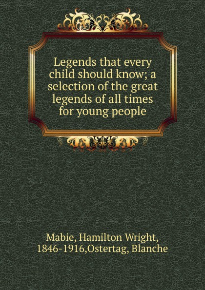 Mabie Hamilton Wright Legends that every child should know; a selection of the great legends of all times for young people mary schell bacon songs that every child should know a selection of the best songs of all nations for young people