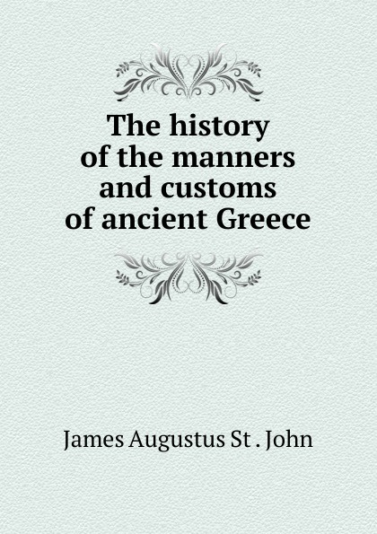 James Augustus St. John The history of the manners and customs ancient Greece