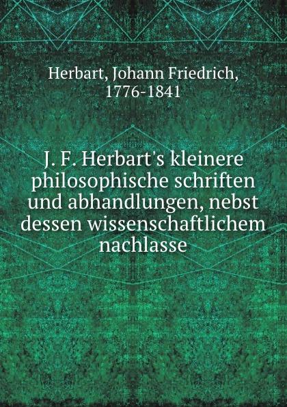 Herbart Johann Friedrich J. F. Herbart.s kleinere philosophische schriften und abhandlungen, nebst dessen wissenschaftlichem nachlasse j f oberlin johann friedrich oberlin s vollstandige lebensgeschichte und gesammelte schriften
