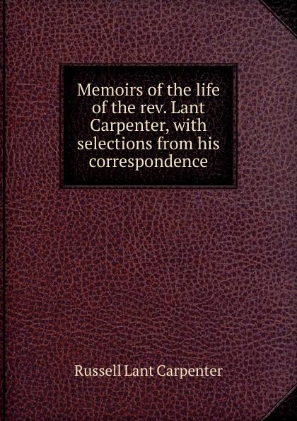 Memoirs of the life of the rev. Lant Carpenter, with selections from his correspondence