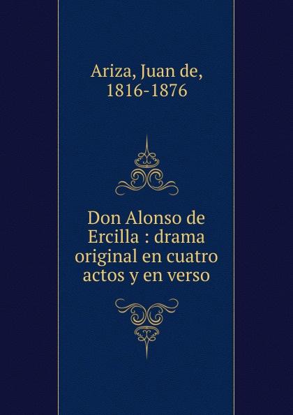 Juan de Ariza Don Alonso de Ercilla : drama original en cuatro actos y en verso alonso de ercilla y zúñiga la araucana de don alonso de ercillla tomo 1