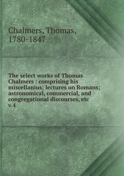 Thomas Chalmers The select works of : comprising his miscellanius; lectures on Romans; astronomical, commercial, and congregational discourses, etc. v.4