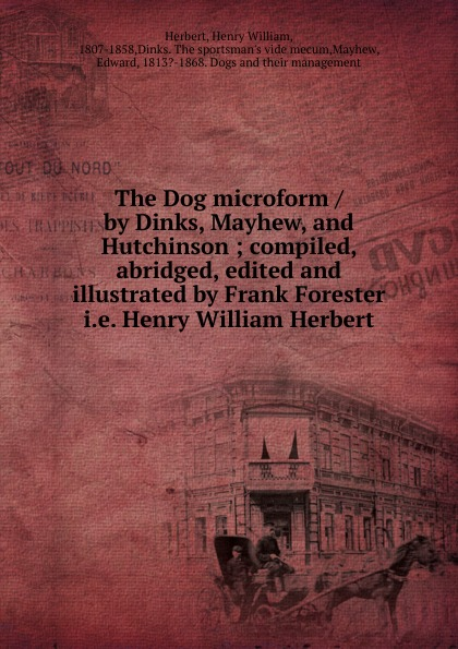 Herbert Henry William The Dog microform / by Dinks, Mayhew, and Hutchinson ; compiled, abridged, edited illustrated Frank Forester .