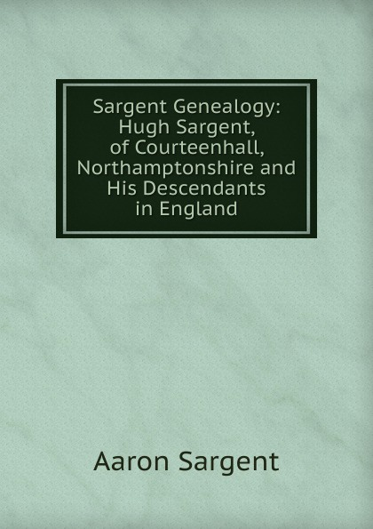 Aaron Sargent Sargent Genealogy: Hugh Sargent, of Courteenhall, Northamptonshire and His Descendants in England sargent a5 notebook