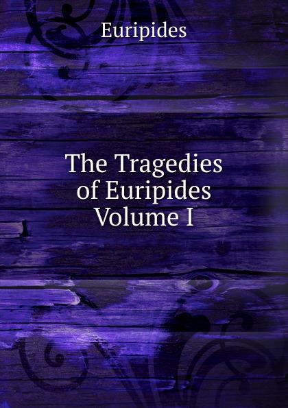 Euripides The Tragedies of Euripides Volume I euripides euripides volume 2