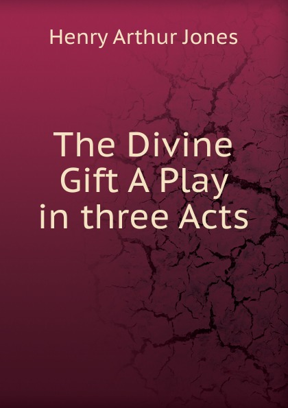 Henry Arthur Jones The Divine Gift A Play in three Acts e a bennett milestones a play in three acts
