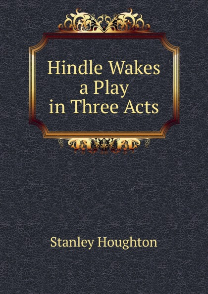 Stanley Houghton Hindle Wakes a Play in Three Acts e a bennett milestones a play in three acts