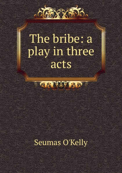 Seumas O'Kelly The bribe: a play in three acts e a bennett milestones a play in three acts