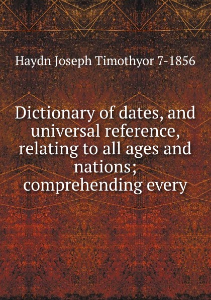 Haydn Joseph Timothyor 7-1856 Dictionary of dates, and universal reference, relating to all ages and nations; comprehending every benjamin vincent haydn s dictionary of dates relating to all ages and nations for universal reference