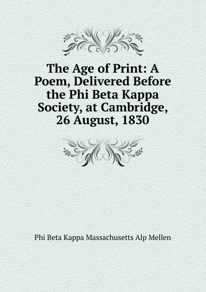 Phi Beta Kappa Massachusetts Alp Mellen The Age of Print: A Poem, Delivered Before the Phi Beta Kappa Society, at Cambridge, 26 August, 1830 james gates percival poem delivered before the connecticut alpha of the phi beta kappa society september 13 1825