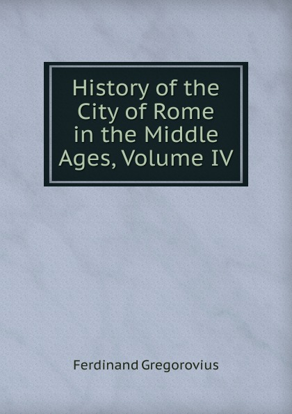Ferdinando Gregorovius History of the City of Rome in the Middle Ages, Volume IV ferdinando gregorovius history of the city of rome in the middle ages volume 6 page 2