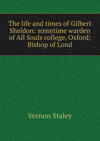 Vernon Staley The life and times of Gilbert Sheldon: sometime warden of All Souls college, Oxford; Bishop of Lond