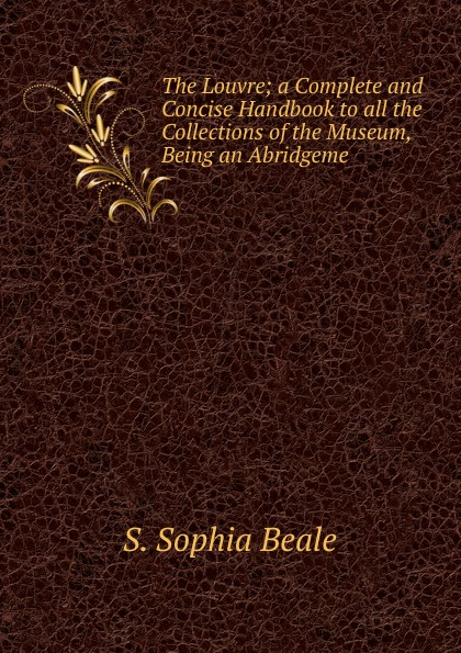 S. Sophia Beale The Louvre; a Complete and Concise Handbook to all the Collections of the Museum, Being an Abridgeme цена и фото