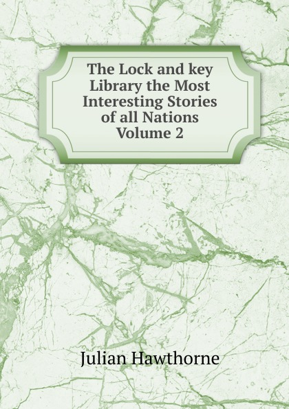 Hawthorne Julian The Lock and key Library the Most Interesting Stories of all Nations Volume 2 julian hawthorne the lock and key library
