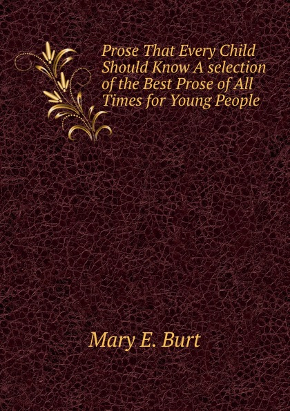 Mary E. Burt Prose That Every Child Should Know A selection of the Best Prose of All Times for Young People mary schell bacon songs that every child should know a selection of the best songs of all nations for young people