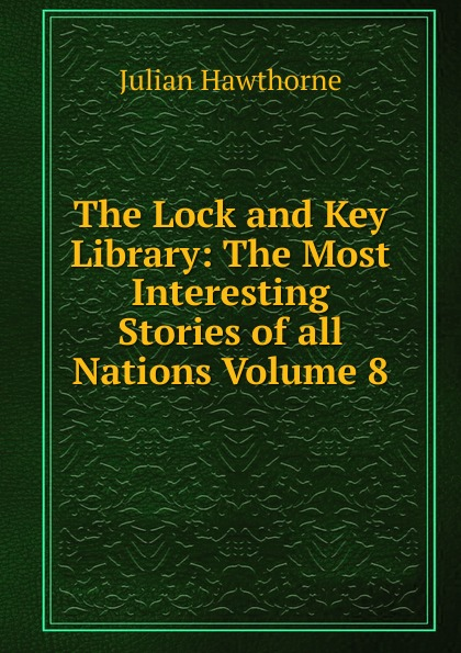 Hawthorne Julian The Lock and Key Library: The Most Interesting Stories of all Nations Volume 8 julian hawthorne the lock and key library