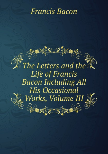 Фрэнсис Бэкон The Letters and the Life of Francis Bacon Including All His Occasional Works, Volume III фрэнсис бэкон the works of francis bacon volume 11