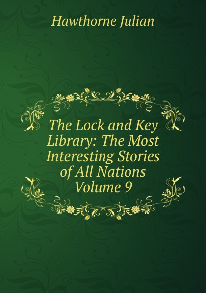 Hawthorne Julian The Lock and Key Library: The Most Interesting Stories of All Nations Volume 9 julian hawthorne the lock and key library