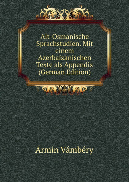 Ármin Vámbéry Alt-Osmanische Sprachstudien. Mit einem Azerbaizanischen Texte als Appendix (German Edition) józsef budenz ugrische sprachstudien 2 lief german edition