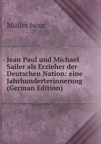 Фото - Müller Iwan Jean Paul und Michael Sailer als Erzieher der Deutschen Nation: eine Jahrhunderterinnerung (German Edition) jean paul gaultier le male