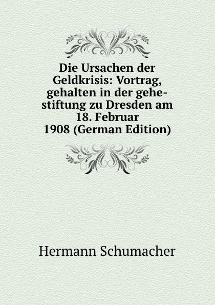 Hermann Schumacher Die Ursachen der Geldkrisis: Vortrag, gehalten in der gehe-stiftung zu Dresden am 18. Februar 1908 (German Edition) max schippel die sozialisierungsbewegung in sachsen vortrag gehalten in der gehe stiftung zu dresden am 13 marz 1920