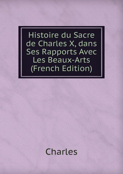 Charles Histoire du Sacre de Charles X, dans Ses Rapports Avec Les Beaux-Arts (French Edition) charles blanc les beaux arts a l exposition universelle de 1878 french edition