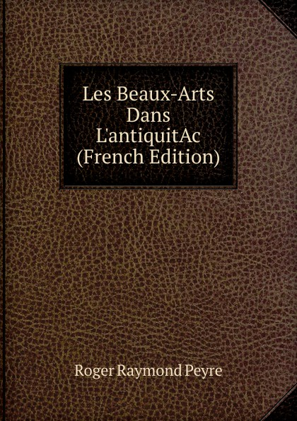 Roger Raymond Peyre Les Beaux-Arts Dans L.antiquitAc (French Edition) charles blanc les beaux arts a l exposition universelle de 1878 french edition