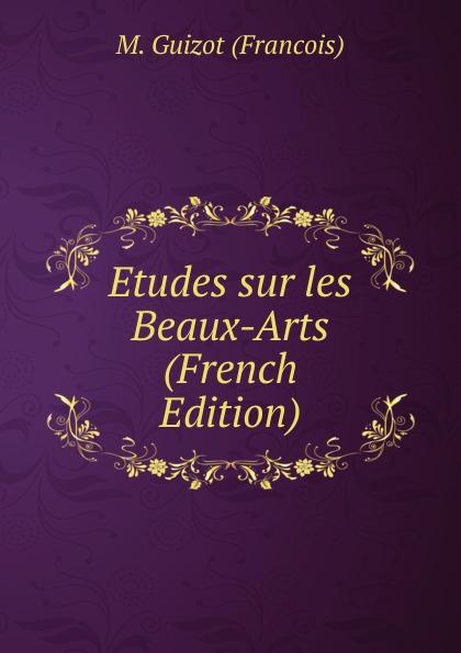 M. Guizot Etudes sur les Beaux-Arts (French Edition) charles blanc les beaux arts a l exposition universelle de 1878 french edition