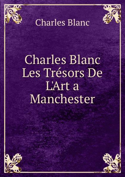 Charles Blanc Charles Blanc Les Tresors De L.Art a Manchester charles blanc les beaux arts a l exposition universelle de 1878 french edition