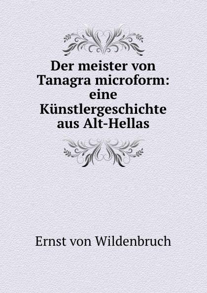 Ernst von Wildenbruch Der meister Tanagra microform: eine Kunstlergeschichte aus Alt-Hellas