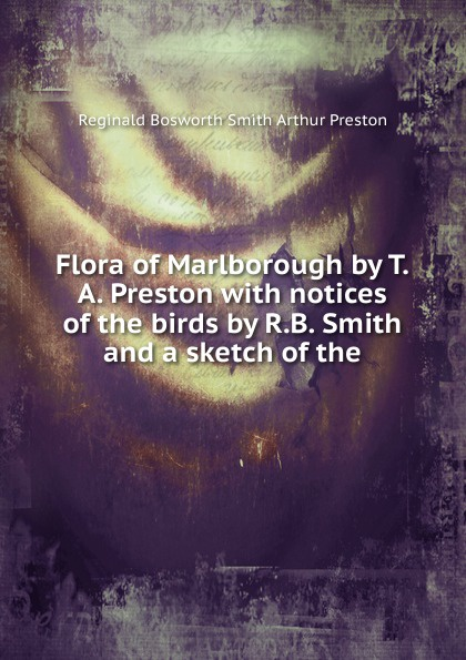 Reginald Bosworth Smith Arthur Preston Flora of Marlborough by T.A. Preston with notices of the birds by R.B. Smith and a sketch of the