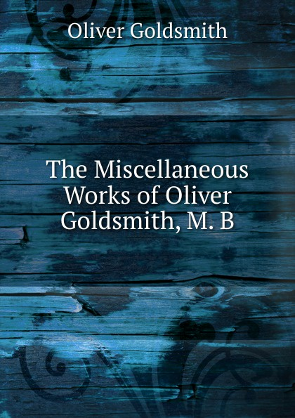 Goldsmith Oliver The Miscellaneous Works of Oliver Goldsmith, M. B. goldsmith oliver the miscellaneous works of oliver goldsmith v 3