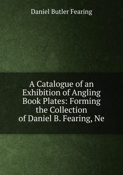 Daniel Butler Fearing. A Catalogue of an Exhibition of Angling Book Plates: Forming the Collection of Daniel B. Fearing, Ne