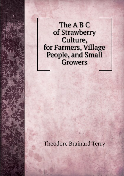 Theodore Brainard Terry. The A B C of Strawberry Culture, for Farmers, Village People, and Small Growers