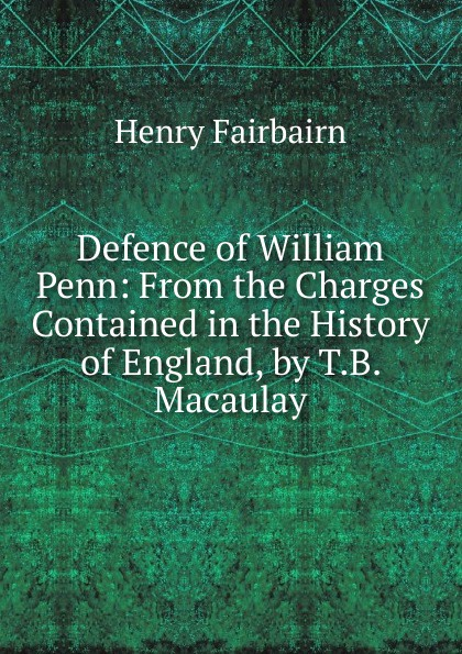 Henry Fairbairn. Defence of William Penn: From the Charges Contained in the History of England, by T.B. Macaulay