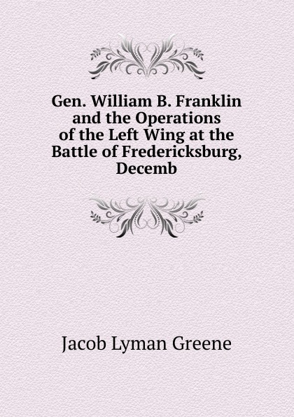 Jacob Lyman Greene. Gen. William B. Franklin and the Operations of the Left Wing at the Battle of Fredericksburg, Decemb