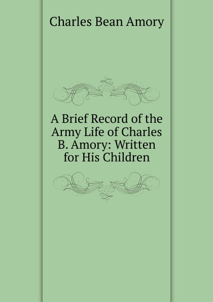 Charles Bean Amory. A Brief Record of the Army Life of Charles B. Amory: Written for His Children