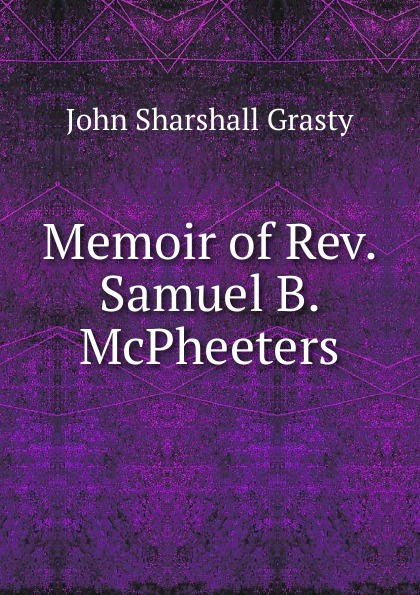 John Sharshall Grasty. Memoir of Rev. Samuel B. McPheeters.