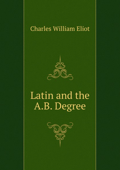 Eliot Charles William. Latin and the A.B. Degree