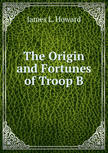 James L. Howard. The Origin and Fortunes of Troop B