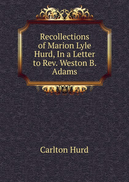Carlton Hurd. Recollections of Marion Lyle Hurd, In a Letter to Rev. Weston B. Adams