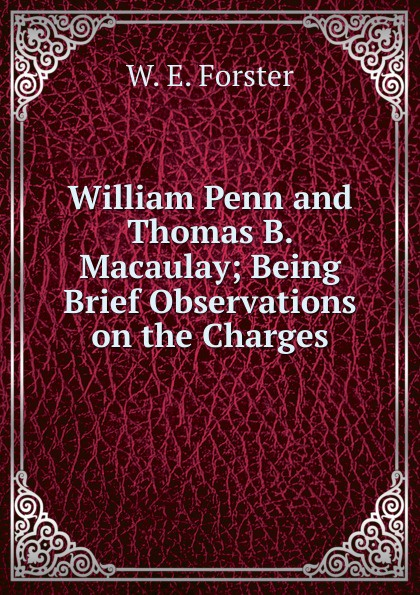 W.E. Forster. William Penn and Thomas B. Macaulay; Being Brief Observations on the Charges