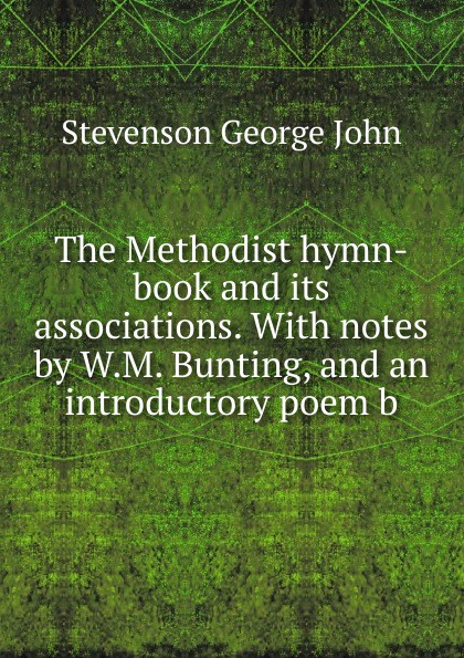 Stevenson George John. The Methodist hymn-book and its associations. With notes by W.M. Bunting, and an introductory poem b