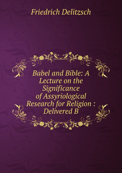 Friedrich Delitzsch. Babel and Bible: A Lecture on the Significance of Assyriological Research for Religion : Delivered B