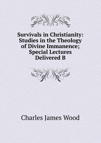 Charles James Wood. Survivals in Christianity: Studies in the Theology of Divine Immanence; Special Lectures Delivered B