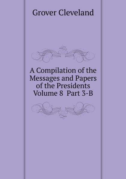 Grover Cleveland. A Compilation of the Messages and Papers of the Presidents  Volume 8  Part 3-B