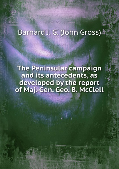Barnard J. G. (John Gross) The Peninsular campaign and its antecedents, as developed by the report of Maj.-Gen. Geo. B. McClell orville james victor the life of maj gen geo