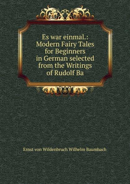 Ernst von Wildenbruch Wilhelm Baumbach Es war einmal.: Modern Fairy Tales for Beginners in German selected from the Writings of Rudolf Ba